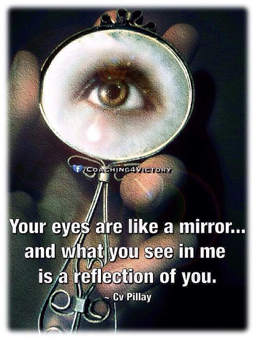 Your eyes are like a mirror... and what you see in me  is a reflection of you.