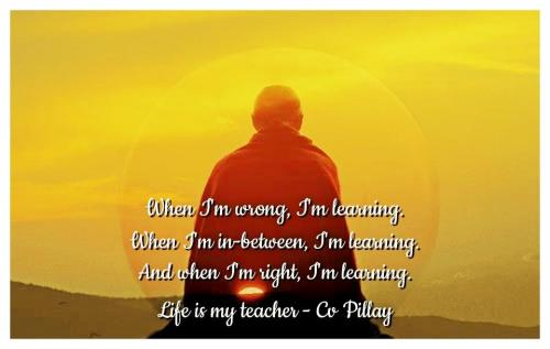 When I'm wrong, I'm learning. When I'm in-between, I'm learning. And when I'm right, I'm learning. Life is my teacher.