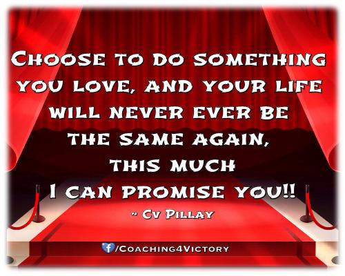 Choose to do something you love, and your life will never ever be the same again, this much I can promise you!!