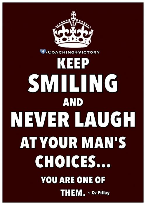 Keep smiling and never laugh at your man's choices... You are one of them.