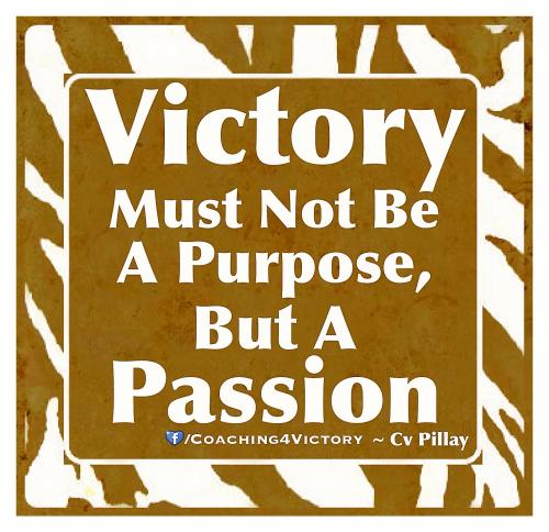 Victory must not be a purpose, but a passion.