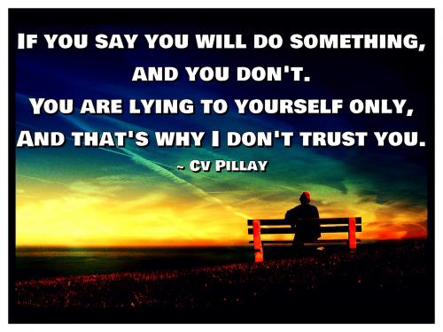 If you say you will do something, and you don't. You are lying to yourself only, And that's why I don't trust you.
