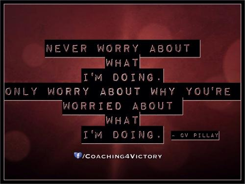 Never worry about what I'm doing. Only worry about why you're worried about what I'm doing.