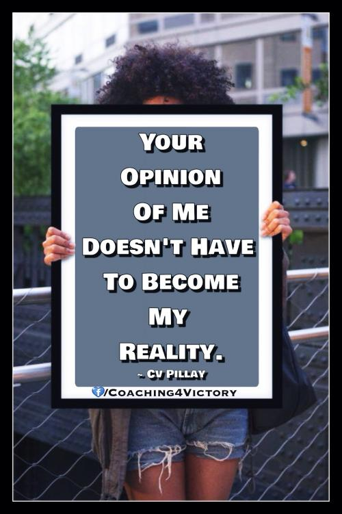 Your opinion of me doesn't have to become my reality.
