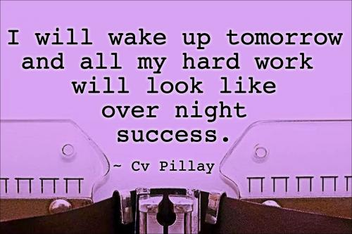 I will wake up tomorrow and all my hard work will look like over night success.