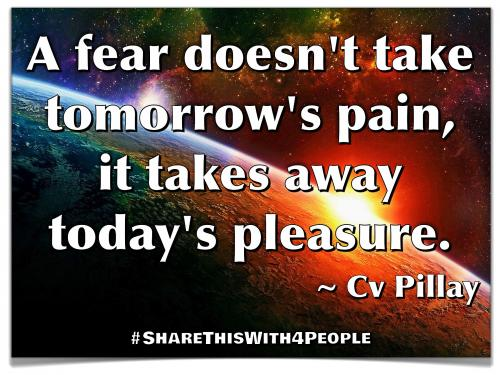 A fear doesn't take tomorrow's pain, it takes away today's pleasure.