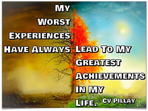 My worst experiences have always lead to my greatest achievements in my life.