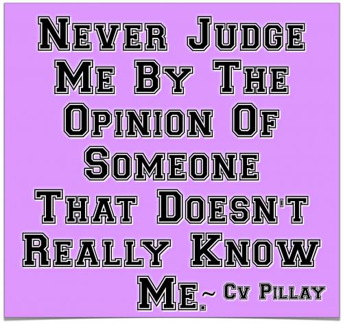 Never judge me by the opinion of someone that doesn't really know me.