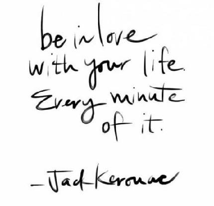Be in love with your life, every minute of it.
