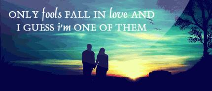 Only fools fall in love and I guess I'm one of them...