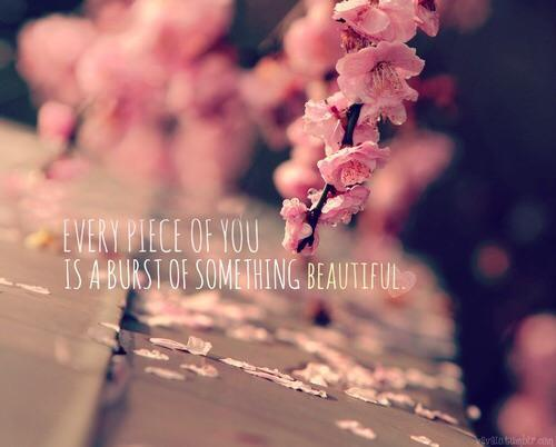 Every piece of you is a burst of something beautiful.