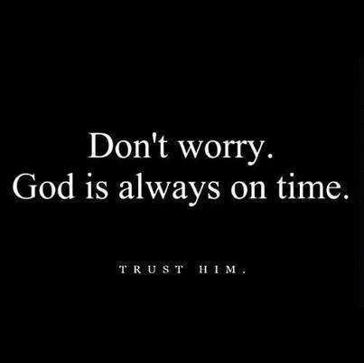 Don't worry god is always on time, trust him.