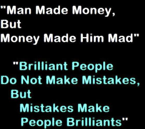 Man made money, but money made him made, brilliant people do not make ...