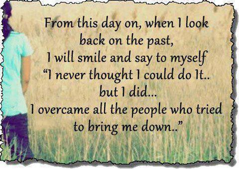 From this day on, when I look back on the past, I will smile and say to myself; 'I never thought I could do it, but I did...' I overcame all the people who tried to bring me down.