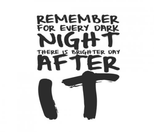 Remember for every dark night there is a brighter day after it.