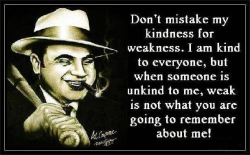 Don't mistake my kindness for weakness.I am kind to everyone,but when someone is unkind to me,weak is not what you are going to remember about me.