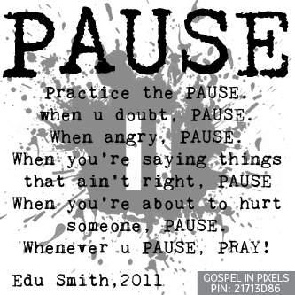 practice the pause when you doubt. pause when you are angry. pause when you are saying something that ain't right pause when you are about to hurt someone. whenever you pause pray.....