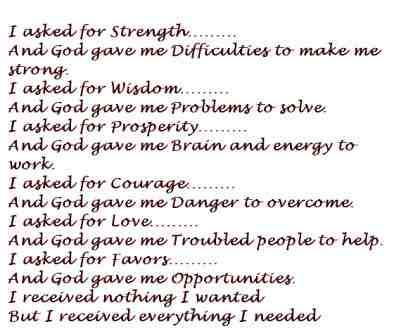 I asked for strength...And God gave me difficulties to make me strong. I asked for wisdom...And God gave me problems to solve. I asked for prosperity...And God gave me a brain and energy to work. I asked for courage...And God gave me danger to overcome. I asked for love...And God gave me troubled people to help. I asked for favors...And God gave me opportunities. I received nothing I wanted, but I received everything I needed.