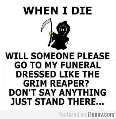 When I die, will someone please go to my funeral dressed like the Grim Reaper? You don't say anything, just stand there...