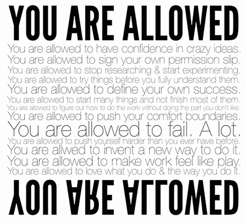 YOU ARE ALLOWED. You are allowed to have confidence in crazy ideas. You are allowed to sign your own permission slip. You are allowed to stop researching and start experimenting. You are allowed to try things before you fully understand them. You are allowed to define your own success. You are allowed to start many things and not finish them. You are allowed to figure out how to do the work without doing the part you don't like. You are allowed to push your comfort boundaries. You are allowed to fail a lot. You are allowed to push yourself harder than you ever have before. You are allowed to invent a new way to do it. You are allowed to make work feel like play. You are allowed to love what you do and the way you do it. YOU ARE ALLOWED.