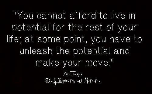 You cannot afford to live in potential for the rest of your life; at some point, you have to unleash the potential and make your move.
