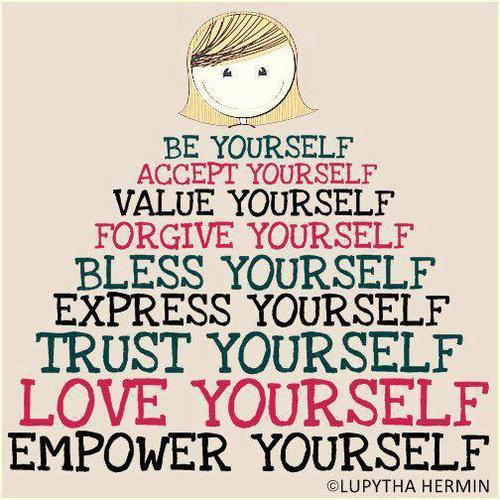 Be yourself. Accept yourself. Value yourself. Forgive yourself. Bless yourself. Express yourself. Trust yourself. Love yourself. Empower yourself.