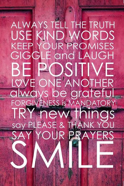 Always tell the truth, use kind words, keep your promises, giggle and laugh, be positive, love one another, always be grateful, forgiveness is mandatory, try new things, say please and thank you, say your prayers, and smile.