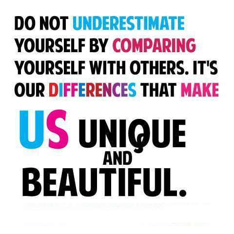 Do not underestimate yourself by comparing yourself with others. It's our differences that make us unique and beautiful.
