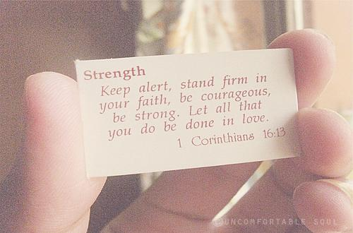 Strength: Keep alert, stand firm in your faith, be courageous, be strong. Let all that you do be done in love.