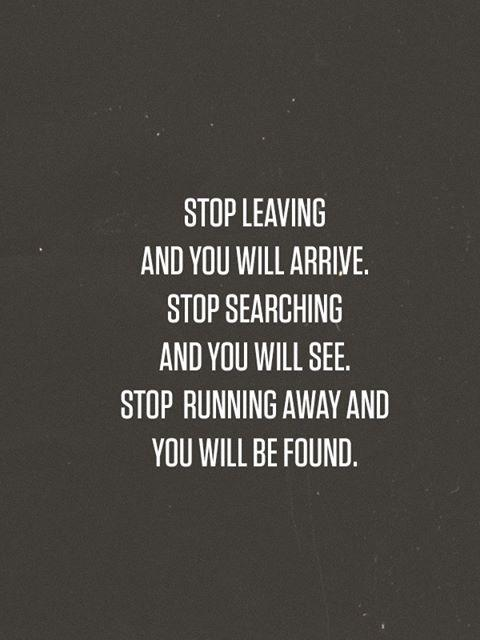 Stop leaving and you will and you will arrive. Stop searching and you will see. Stop running away and you will be found.