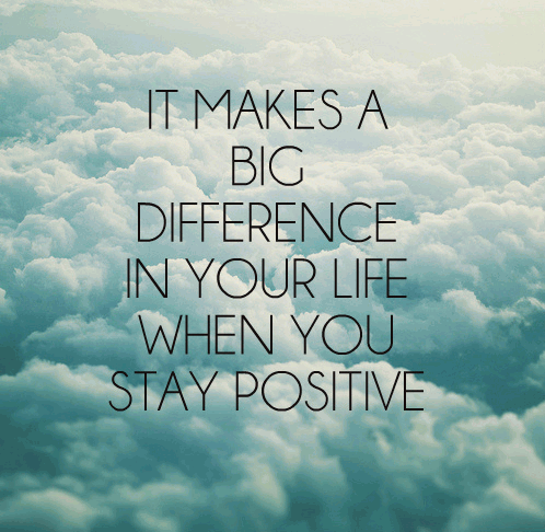 it makes a big difference in your life when you stay positive