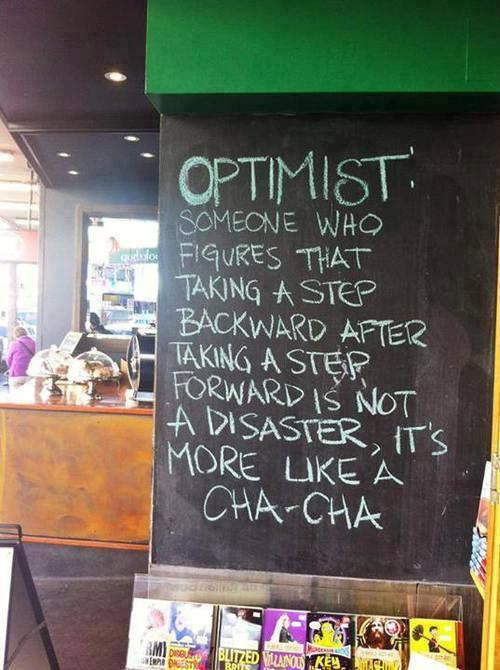 Optimist: someone who figures that taking a step backward after taking a step forward is not a disaster, it's more like a cha-cha.