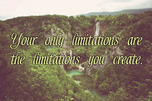 Your only limitations are the limitations you create.
