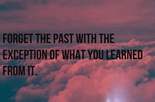 Forget the past with the exception of what you learned from it.