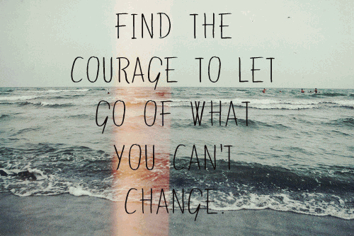 Find the courage to let go of what you can't change.