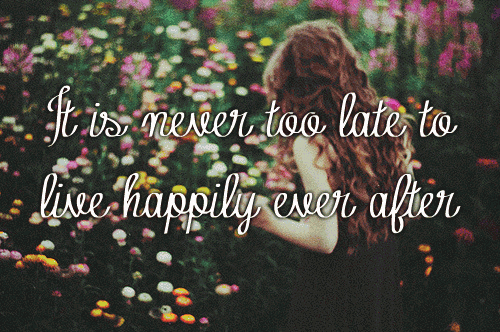 It is never too late to live happily ever after.