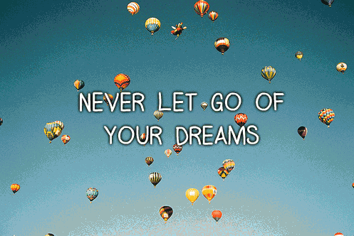 Never let go of your dreams.