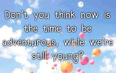 Don't you think now is the time to be adventurous, while we're still young?