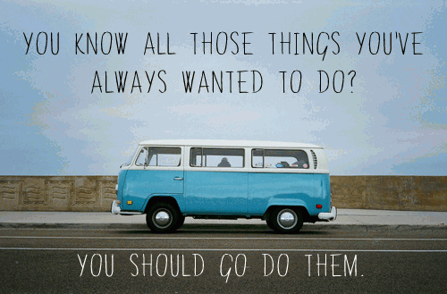 You know all those things you've wanted to do? You should go do them.
