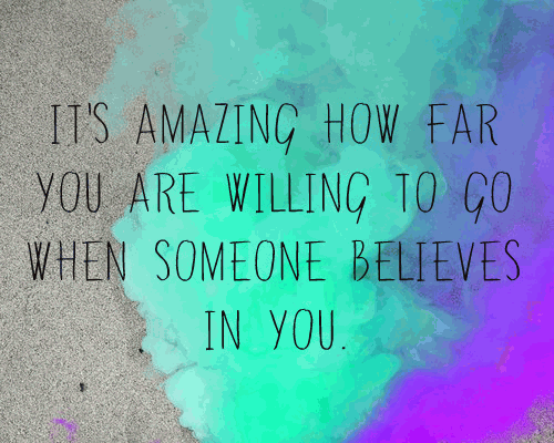 It's amazing how far you are willing to go when someone believes in you.