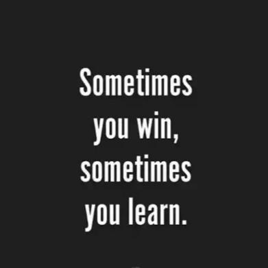 Sometimes You Win Sometimes You Learn.