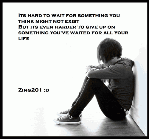 Its hard to wait for something you think might not exist but its even harder to give up on something you've wanted all your life.