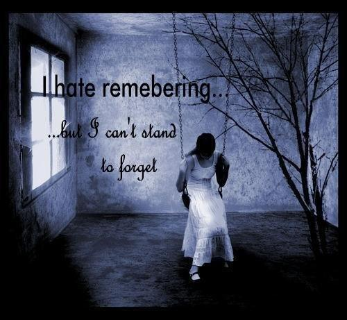 I hate remembering , but I can't stand to forget.