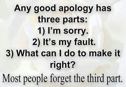 Any good apology has 3 parts: 1)I'm sorry 2)It's my fault 3)What can I do to make it right?  Most people forget the third part.