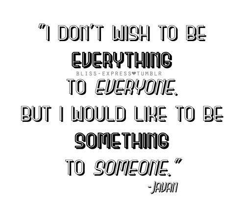 I don't wish to be everything to everyone but I like to be something to someone .