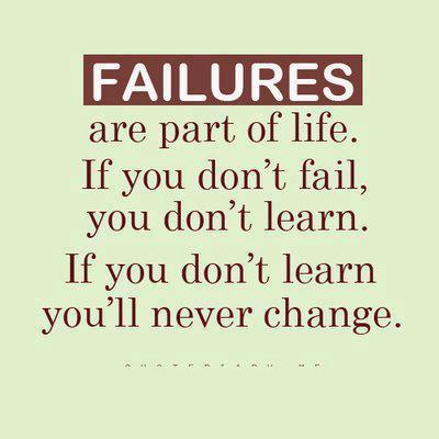 Failures are part of life. If you don't fail you don't learn. If you don't learn you'll never change.
