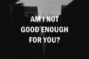 Am I not good enough for you?
