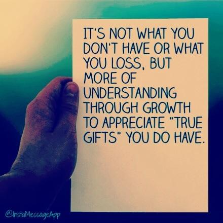 It's not what you don't have or what you loss, but more of understanding through growth to appreciate true gifts you do have.