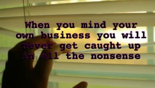 When you mind your own business you will never get caught up in all the nonsense.