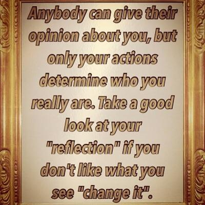 Anybody can give their opinion about you, but only your actions determine who you really are. Take a good look at your reflection if you don't like what you see change it.